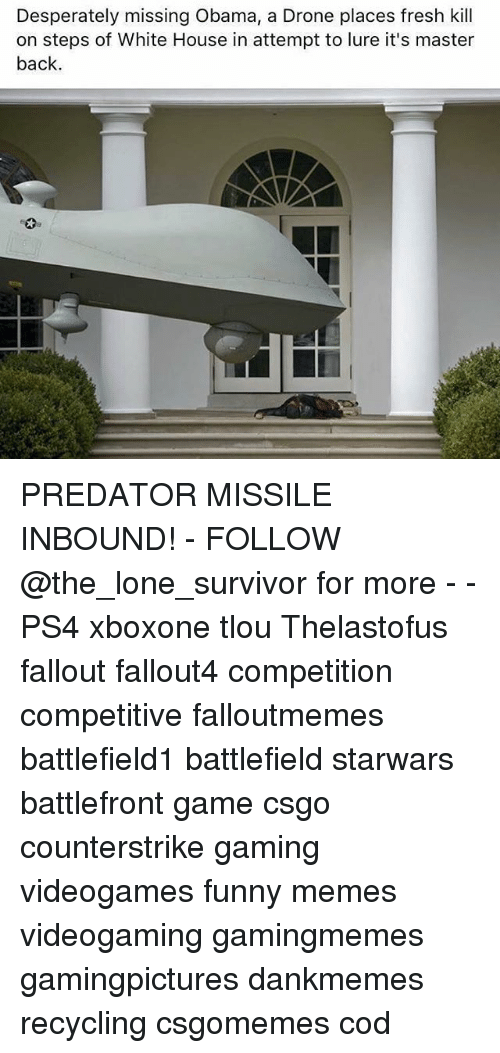 Drone, Fresh, and Funny: Desperately missing Obama, a Drone places fresh kill  on steps of White House in attempt to lure it's master  back PREDATOR MISSILE INBOUND! - FOLLOW @the_lone_survivor for more - - PS4 xboxone tlou Thelastofus fallout fallout4 competition competitive falloutmemes battlefield1 battlefield starwars battlefront game csgo counterstrike gaming videogames funny memes videogaming gamingmemes gamingpictures dankmemes recycling csgomemes cod
