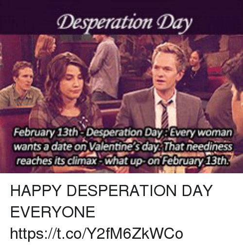 Memes, Valentine's Day, and Date: Desperation Day  February 13th Desperation Day Every womarn  wants a date on Valentine's day That neediness  reaches its climax-what up on February 13th HAPPY DESPERATION DAY EVERYONE https://t.co/Y2fM6ZkWCo