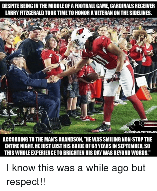 """Football, Larry Fitzgerald, and Memes: DESPITE BEING IN THE MIDDLE OF A FOOTBALL GAME, CARDINALS RECEIVER  LARRY FITZGERALD TOOK TIME TO HONOR A VETERAN ON THE SIDELINES  AMERICAN VETERANS  ACCORDING TO THE MAN'S GRANDSON, """"HE WAS SMILING NON-STOP THE  ENTIRE NIGHT. HE JUST LOST HIS BRIDE OF 64 YEARS IN SEPTEMBER, SO  THIS WHOLE EXPERIENCE TO BRIGHTEN HIS DAY WAS BEYOND WORDS."""" I know this was a while ago but respect!!"""