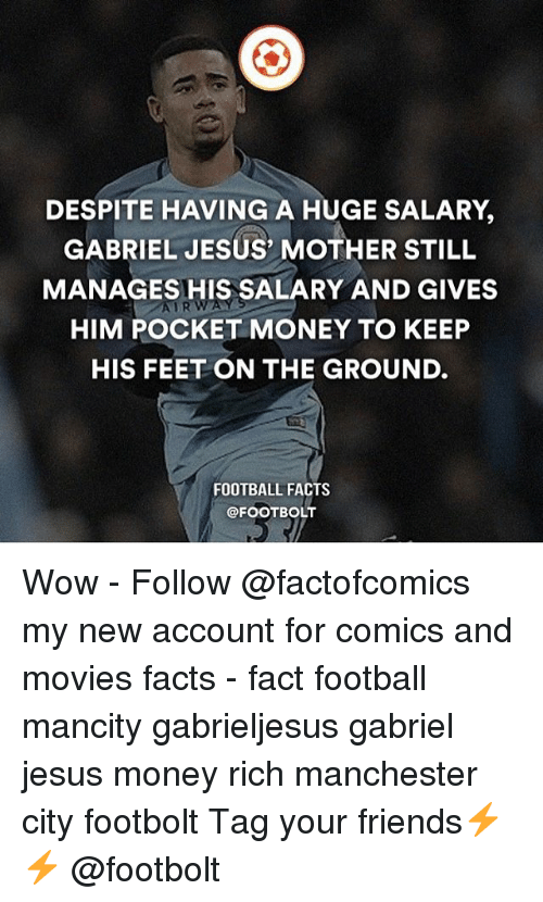 Facts, Football, and Friends: DESPITE HAVING A HUGE SALARY,  GABRIEL JESUS' MOTHER STILL  MANAGES HIS SALARY AND GIVES  HIM POCKET MONEY TO KEEP  HIS FEET ON THE GROUND.  AURWAY  FOOTBALL FACTS  @FOOTBOLT Wow - Follow @factofcomics my new account for comics and movies facts - fact football mancity gabrieljesus gabriel jesus money rich manchester city footbolt Tag your friends⚡️⚡️ @footbolt