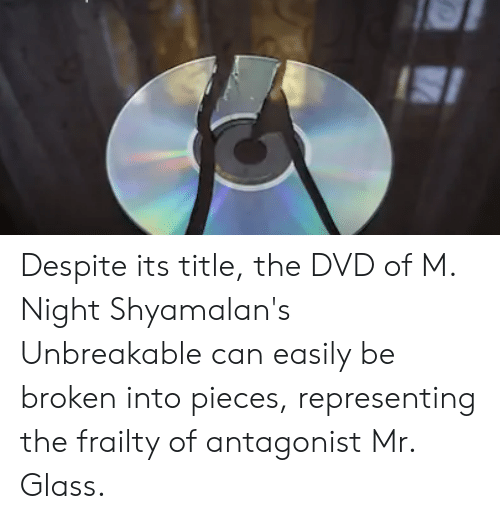 Unbreakable, Dvd, and Glass: Despite its title, the DVD of M. Night Shyamalan's Unbreakable can easily be broken into pieces, representing the frailty of antagonist Mr. Glass.