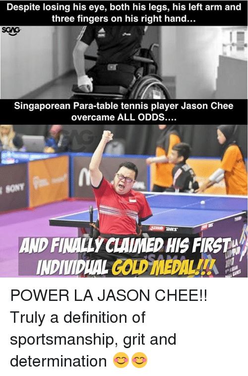 Memes, Definition, and Power: Despite losing his eye, both his legs, his left arm and  three fingers on his right hand...  SGAG  Singaporean Para-table tennis player Jason Chee  overcame ALL ODDS....  SONT  AND FINALLY CLAIMEDHIS FIRST  INDIVIDUAL GOLD MEDAL POWER LA JASON CHEE!! Truly a definition of sportsmanship, grit and determination 😊😊