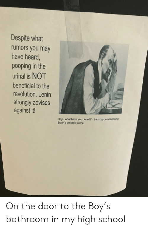 "Crime, School, and Jojo: Despite what  rumors you may  have heard,  pooping in the  urinal is NOT  beneficial to the  revolution. Lenin  strongly advises  against it!  ""Jojo, what have you done?!"" - Lenin upon witnessing  Stalin's greatest crime On the door to the Boy's bathroom in my high school"