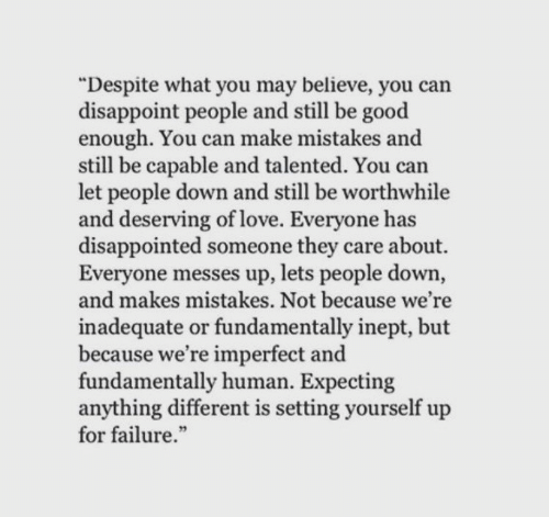 "Disappointed, Love, and Good: ""Despite what you may believe, you can  disappoint people and still be good  enough. You can make mistakes and  still be capable and talented. You can  let people down and still be worthwhile  and deserving of love. Everyone has  disappointed someone they care about.  Everyone messes up, lets people down,  and makes mistakes. Not because we're  inadequate or fundamentally inept, but  because we're imperfect and  fundamentally human. Expecting  anything different is setting yourself up  for failure."
