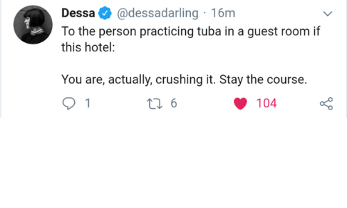 Hotel, Dessa, and You: @dessadarling 16m  Dessa  To the person practicing tuba in a guest room if  this hotel:  You are, actually, crushing it. Stay the course.  t 6  104