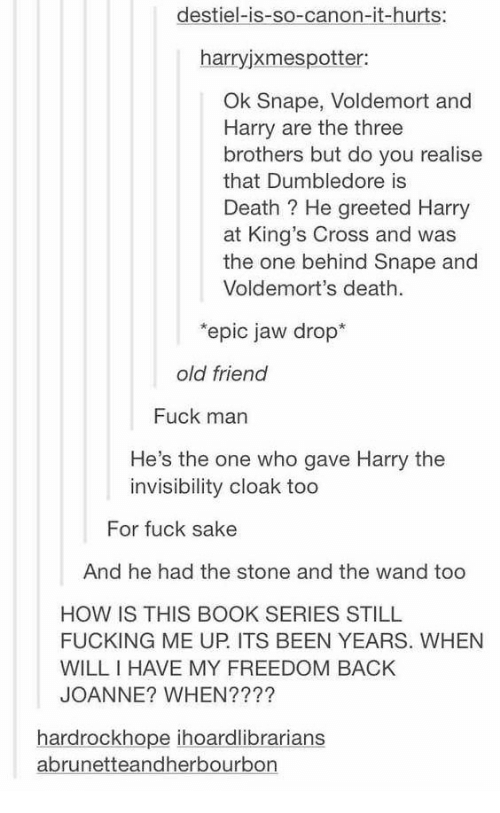 Dumbledore, Fucking, and Book: destiel-is-so-canon-it-hurts:  harryjxmespotter:  Ok Snape, Voldemort and  Harry are the three  brothers but do you realise  that Dumbledore is  Death? He greeted Harr  at King's Cross and was  the one behind Snape and  Voldemort's death.  epic jaw drop*  old friend  Fuck man  He's the one who gave Harry the  invisibility cloak too  For fuck sake  And he had the stone and the wand too  HOW IS THIS BOOK SERIES STILL  FUCKING ME UP. ITS BEEN YEARS. WHEN  WILL I HAVE MY FREEDOM BACK  JOANNE? WHEN????  hardrockhope ihoardlibrarians  abrunetteandherbourbon