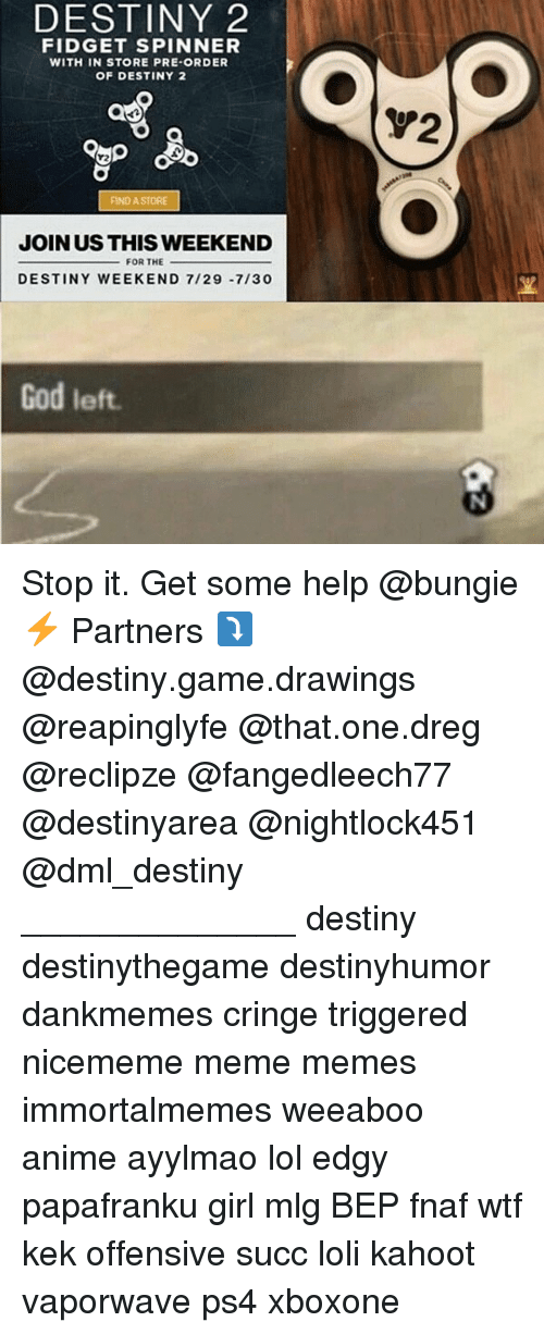 Anime, Destiny, and God: DESTINY 2  FIDGET SPINNER  WITH IN STORE PRE-ORDER  OF DESTINY 2  V2  FIND A STORE  JOIN US THIS WEEKEND  FOR THE  DESTINY WEEKEND 7/29 -7/30  God left Stop it. Get some help @bungie ⚡ Partners ⤵ @destiny.game.drawings @reapinglyfe @that.one.dreg @reclipze @fangedleech77 @destinyarea @nightlock451 @dml_destiny ______________ destiny destinythegame destinyhumor dankmemes cringe triggered nicememe meme memes immortalmemes weeaboo anime ayylmao lol edgy papafranku girl mlg BEP fnaf wtf kek offensive succ loli kahoot vaporwave ps4 xboxone