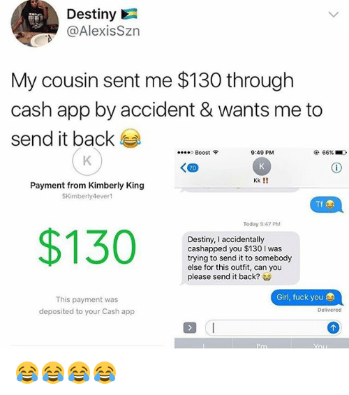 Destiny, Fuck You, and Fuck: Destiny  @AlexisSzn  My cousin sent me $130 through  cash app by accident & wants me to  send it back  ....。Boost令  9:49 PM  66%  Kk!!  Payment from Kimberly King  SKimberly4ever  Tf  Today 9:47 PM  $130  Destiny, I accidentally  cashapped you $130 I was  trying to send it to somebody  else for this outfit, can you  please send it back?  Girl, fuck you  This payment was  deposited to your Cash app  Delivered 😂😂😂😂