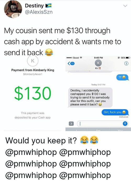 Destiny, Fuck You, and Memes: Destiny  @AlexisSzr  My cousin sent me $130 through  cash app by accident & wants me to  send it back  ....。Boost令  9:49 PM  @ 66%  70  Kk !!  Payment from Kimberly King  SKimberly4ever  Tf  Today 9:47 PM  $130  Destiny, I accidentally  cashapped you $130 I was  trying to send it to somebody  else for this outfit, can you  please send it back?  Girl, fuck you  This payment was  deposited to your Cash app  Delivered Would you keep it? 😂😂 @pmwhiphop @pmwhiphop @pmwhiphop @pmwhiphop @pmwhiphop @pmwhiphop