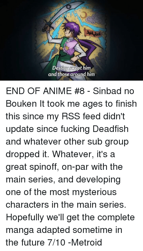 Animals, Anime, and Dank: Destiny swept him  and those around him END OF ANIME #8 - Sinbad no Bouken  It took me ages to finish this since my RSS feed didn't update since fucking Deadfish and whatever other sub group dropped it.  Whatever, it's a great spinoff, on-par with the main series, and developing one of the most mysterious characters in the main series. Hopefully we'll get the complete manga adapted sometime in the future  7/10  -Metroid