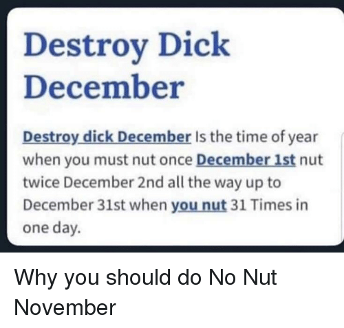 Dick, Time, and All The: Destroy Dick  December  Destroy dick December Is the time of year  when you must nut once December 1st nut  twice December 2nd all the way up to  December 31st when you nut 31 Times in  one day. Why you should do No Nut November