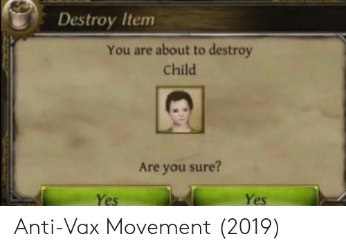Anti, Yes, and You: Destroy Item  You are about to destroy  Child  Are you sure?  Yes  Yes Anti-Vax Movement (2019)