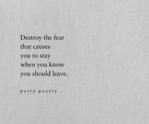 Fear, Poetry, and You: Destroy the fear  that causes  you to stay  when you knowW  you should leave.  Perry Poetry