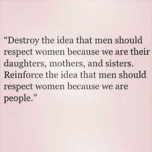 """Memes, Respect, and Women: """"Destroy the idea that men should  respect women because we are their  daughters, mothers, and sisters.  Reinforce the idea that men should  respect women because we are  people.""""  32"""