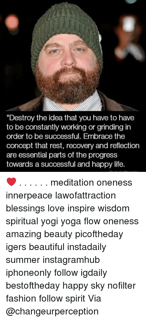 "Beautiful, Fashion, and Life: ""Destroy the idea that you have to have  to be constantly working or grinding in  order to be successful. Embrace the  concept that rest, recovery and reflection  are essential parts of the progress  towards a successful and happy life. ❤️ . . . . . . meditation oneness innerpeace lawofattraction blessings love inspire wisdom spiritual yogi yoga flow oneness amazing beauty picoftheday igers beautiful instadaily summer instagramhub iphoneonly follow igdaily bestoftheday happy sky nofilter fashion follow spirit Via @changeurperception"