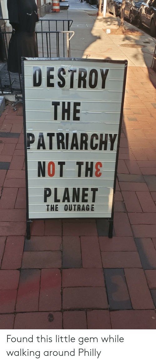 Gem, Philly, and Planet: DESTROY  THE  PATRIARCHY  NOT THE  PLANET  THE OUTRAGE Found this little gem while walking around Philly