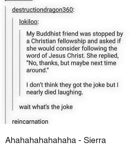 """Memes, Reincarnation, and 🤖: destructiondragon360  lokiloo  My Buddhist friend was stopped by  a Christian fellowship and asked if  she would consider following the  word of Jesus Christ. She replied,  """"No, thanks, but maybe next time  around  I don't think they got the joke but I  nearly died laughing.  wait what's the joke  reincarnation Ahahahahahahaha - Sierra"""