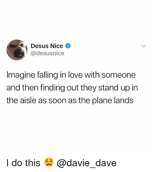 Funny, Love, and Meme: Desus Nice  @desusnice  Imagine falling in love with someone  and then finding out they stand up in  the aisle as soon as the plane lands I do this 😫 @davie_dave