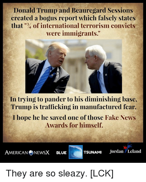 """Fake, Memes, and News: Det lilld Trl 11111) and Beauregard Sessitms  created a bogus report which falsely states  that """"4 of international terrorism convicts  were immigrants.""""  In trying to pander to his diminishing base.  Trump is trafficking in manufactured fear  I hope he he saved one of those Fake News  Awards for himself.  AMERICAN ⑦NEWSX BLUE  TSUNAMI Jordan Leland They are so sleazy. [LCK]"""