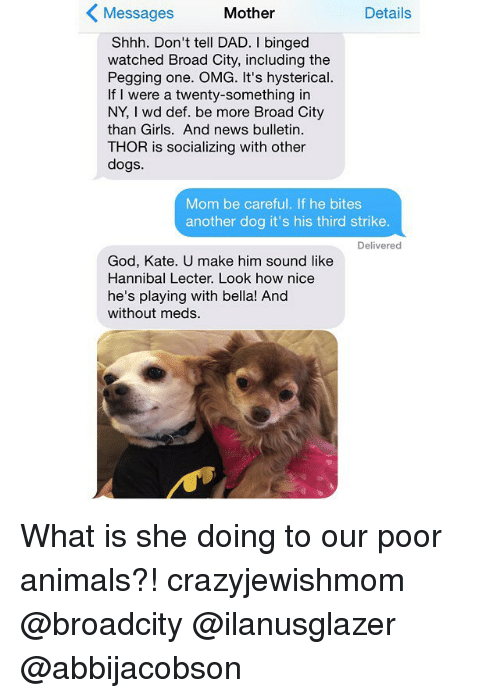 Animals, Anime, and Dad: Details  Messages  Mother  Shhh. Don't tell DAD. I binged  watched Broad City, including the  Pegging one. OMG. It's hysterical.  If I were a twenty-something in  NY, wd def. be more Broad City  than Girls. And news bulletin.  THOR is socializing with other  dogs.  Mom be careful. If he bites  another dog it's his third strike.  Delivered  God, Kate. U make him sound like  Hannibal Lecter. Look how nice  he's playing with bella! And  without meds. What is she doing to our poor animals?! crazyjewishmom @broadcity @ilanusglazer @abbijacobson