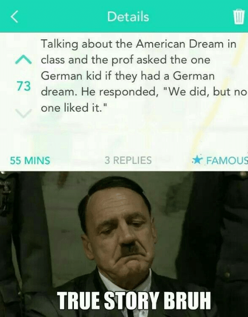 "Bruh, True, and American: Details  Talking about the American Dream in  German kid if they had a German  one liked it.""  A class and the prof asked the one  73 dream. He responded, ""We did, but no  55 MINS  3 REPLIES  FAMOUS  TRUE STORY BRUH"