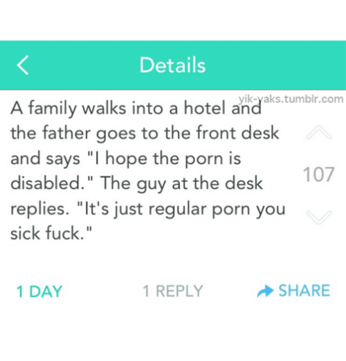 "Memes, 🤖, and Hotels: Details  tumblr.com  A family walks into a hotel and  the father goes to the front desk  and says ""I hope the porn is  107  disabled."" The guy at the desk  replies. ""It's just regular porn you  sick fuck.  1 REPLY  SHARE  1 DAY"
