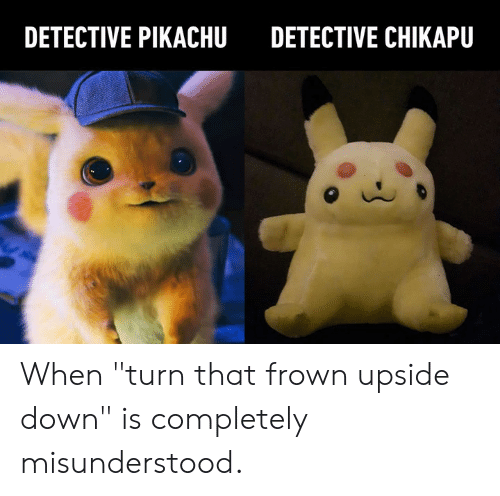 "Dank, Pikachu, and 🤖: DETECTIVE PIKACHU  DETECTIVE CHIKAPU When ""turn that frown upside down"" is completely misunderstood."