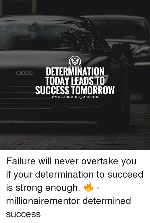 Memes, Today, and Strong: DETERMINATION  TODAY LEADS TO  SUCCESS TOMORROVW  OMILLIONAIRE MENTOR Failure will never overtake you if your determination to succeed is strong enough. 🔥 - millionairementor determined success