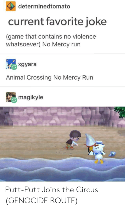 Run, Animal, and Game: determinedtomato  current favorite jokee  (game that contains no violence  whatsoever) No Mercy run  xgyara  Animal Crossing No Mercy Run  magikyle Putt-Putt Joins the Circus (GENOCIDE ROUTE)