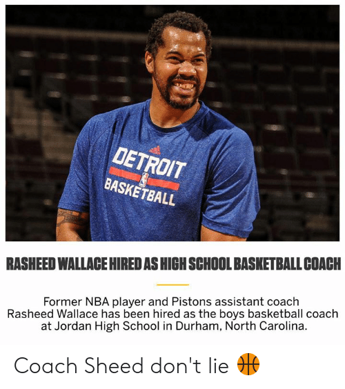 Basketball, Detroit, and Memes: DETROIT  BASKETBALL  RASHEED WALLACE HIRED AS HICH SCHOOL BASKETBALL COACH  Rasheed Wallace has been hired as the boys basketball coach  at Jordan High School in Durham, North Carolina.  Former NBA player and Pistons assistant coach Coach Sheed don't lie 🏀