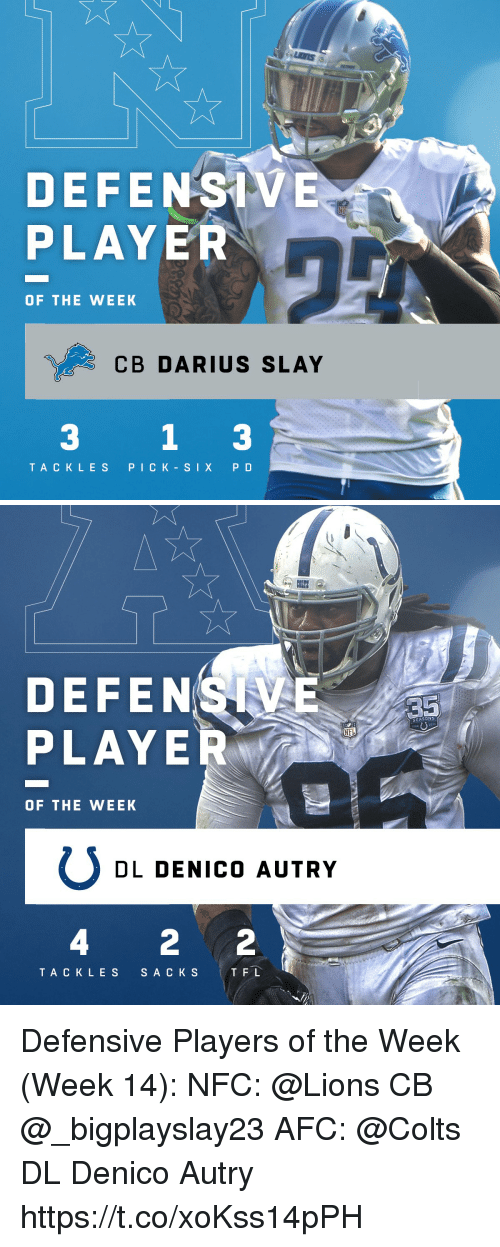 Indianapolis Colts, Detroit, and Memes: DETROIT  DEFENSIVE  PLAYER  OF THE WEEK  CB DARIUS SLAY  3  TACKLES PICK-SIX P D   DEFENS  PLAYE  SEASON  OF THE WEEK  DL DENICO AUTRY  4 2 2  TAC KLES S A C KS TFL Defensive Players of the Week (Week 14):  NFC: @Lions CB @_bigplayslay23  AFC:  @Colts DL Denico Autry https://t.co/xoKss14pPH
