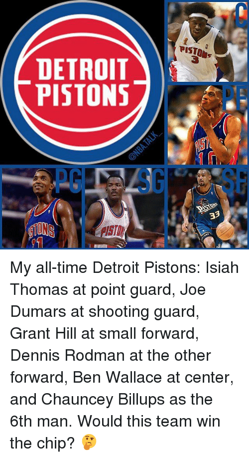 Dennis Rodman, Detroit, and Detroit Pistons: DETROIT  PISTONS  PISTONS  33 My all-time Detroit Pistons: Isiah Thomas at point guard, Joe Dumars at shooting guard, Grant Hill at small forward, Dennis Rodman at the other forward, Ben Wallace at center, and Chauncey Billups as the 6th man. Would this team win the chip? 🤔