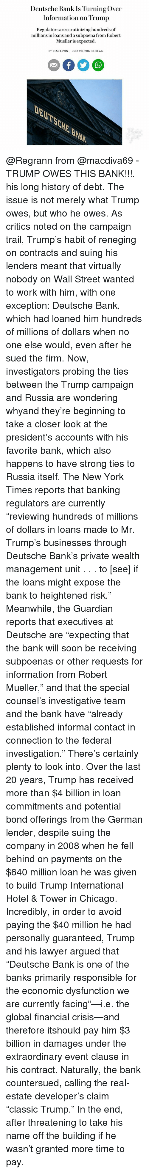 """Chicago, Lawyer, and Memes: Deutsche Bank Is Turning Over  Information on Trump  Regulators are scrutinizing hundreds of  millions in loans and a subpoena from Robert  Mueller is expected.  BY BESS LEVIN JULY 20, 2017 10:18 AM  EL @Regrann from @macdiva69 - TRUMP OWES THIS BANK!!!. his long history of debt. The issue is not merely what Trump owes, but who he owes. As critics noted on the campaign trail, Trump's habit of reneging on contracts and suing his lenders meant that virtually nobody on Wall Street wanted to work with him, with one exception: Deutsche Bank, which had loaned him hundreds of millions of dollars when no one else would, even after he sued the firm. Now, investigators probing the ties between the Trump campaign and Russia are wondering whyand they're beginning to take a closer look at the president's accounts with his favorite bank, which also happens to have strong ties to Russia itself. The New York Times reports that banking regulators are currently """"reviewing hundreds of millions of dollars in loans made to Mr. Trump's businesses through Deutsche Bank's private wealth management unit . . . to [see] if the loans might expose the bank to heightened risk."""" Meanwhile, the Guardian reports that executives at Deutsche are """"expecting that the bank will soon be receiving subpoenas or other requests for information from Robert Mueller,"""" and that the special counsel's investigative team and the bank have """"already established informal contact in connection to the federal investigation."""" There's certainly plenty to look into. Over the last 20 years, Trump has received more than $4 billion in loan commitments and potential bond offerings from the German lender, despite suing the company in 2008 when he fell behind on payments on the $640 million loan he was given to build Trump International Hotel & Tower in Chicago. Incredibly, in order to avoid paying the $40 million he had personally guaranteed, Trump and his lawyer argued that """"Deutsche Bank is one of """