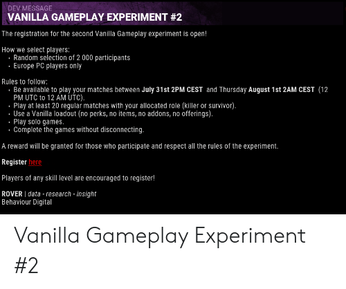 Respect, Survivor, and Europe: DEV MESSAGE  VANILLA GAMEPLAY EXPERIMENT #2  The registration for the second Vanilla Gameplay experiment is open!  How we select players:  Random selection of 2 000 participants  . Europe PC players only  Rules to follow:  Be available to play your matches between July 31st 2PM CEST and Thursday August 1st 2AM CEST (12  PM UTC to 12 AM UTC).  Play at least 20 regular matches with your allocated role (killer or survivor).  Use a Vanilla loadout (no perks, no items, no addons, no offerings).  Play solo games.  Complete the games without disconnecting.  A reward will be granted for those who participate and respect all the rules of the experiment.  Register here  Players of any skill level are encouraged to register!  ROVER data - research - insight  Behaviour Digital Vanilla Gameplay Experiment #2