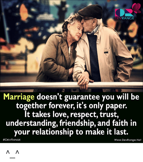 Love, Marriage, and Memes: DEV  RANGE  Marriage doesn't guarantee you will be  together forever, it's only paper.  It takes love, respect, trust,  understanding, friendship, and faith in  your relationship to make it last.  #DEVRANGE  Www.DevRange. Net ^_^