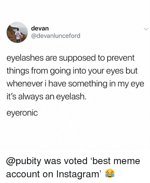 Funny, Instagram, and Meme: devan  @devanlunceford  eyelashes are supposed to prevent  things from going into your eyes but  whenever i have something in my eye  it's always an eyelash.  eyeronic @pubity was voted 'best meme account on Instagram' 😂