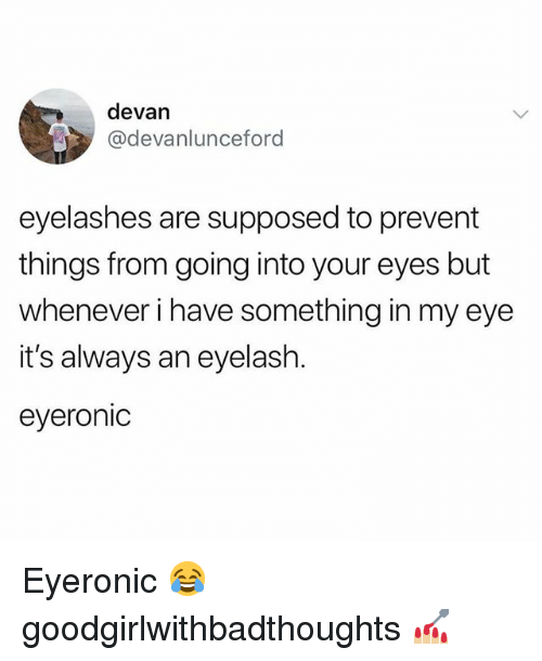 Memes, 🤖, and Eye: devan  @devanlunceford  eyelashes are supposed to prevent  things from going into your eyes but  whenever i have something in my eye  it's always an eyelash.  eyeronic Eyeronic 😂 goodgirlwithbadthoughts 💅🏼
