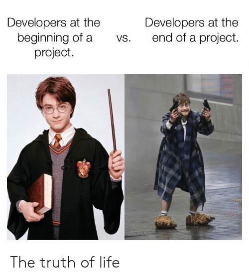 Life, Truth, and Project: Developers at the  beginning of a  project.  Developers at the  end of a project.  vs. The truth of life