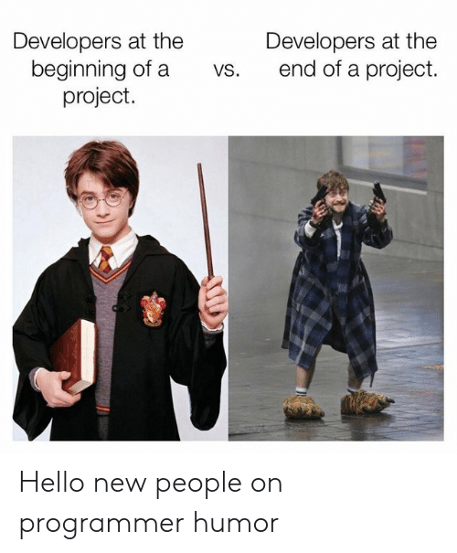 Hello, Programmer Humor, and Project: Developers at the  beginning of a  project.  Developers at the  end of a project.  vs. Hello new people on programmer humor