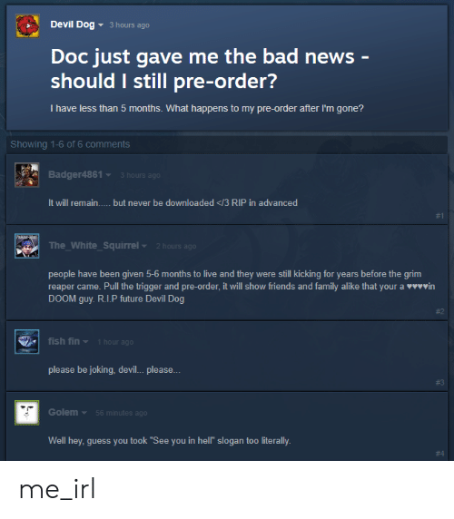 """Bad, Family, and Friends: Devil Dog  3 hours ago  Doc just gave me the bad news -  should I still pre-order?  I have less than 5 months. What happens to my pre-order after I'm gone?  Showing 1-6 of 6 comments  Badger4861  3 hours ago  It will remain..... but never be downloaded </3 RIP in advanced  #1  The_White_Squirrel  2 hours ago  were still kicking for years before the grim  vin  people have been given 5-6 months to live and they  reaper came. Pull the trigger and pre-order, it will show friends and family alike that your a  DOOM guy. R.I.P future Devil Dog  #2  fish fin  1 hour ago  please be joking, devil... please...  # 3  Golem  56 minutes ago  Well hey, guess you took """"See you in hell"""" slogan too literally.  me_irl"""