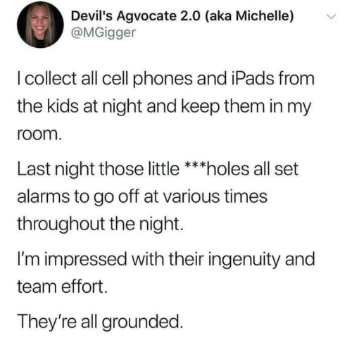 Holes, Kids, and Cell Phones: Devil's Agvocate 2.0 (aka Michelle)  @MGigger  I collect all cell phones and iPads from  the kids at night and keep them in my  room.  Last night those little ***holes all set  alarms to go off at various times  throughout the night  I'm impressed with their ingenuity and  team effort  They're all grounded.
