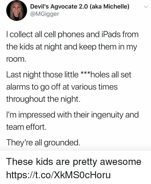 Funny, Holes, and Kids: Devil's Agvocate 2.0 (aka Michelle) v  @MGigger  l collect all cell phones and iPads from  the kids at night and keep them in my  room  Last night those little ***holes all set  alarms to go off at various times  throughout the night  I'm impressed with their ingenuity and  team effort  They're all grounded These kids are pretty awesome https://t.co/XkMS0cHoru