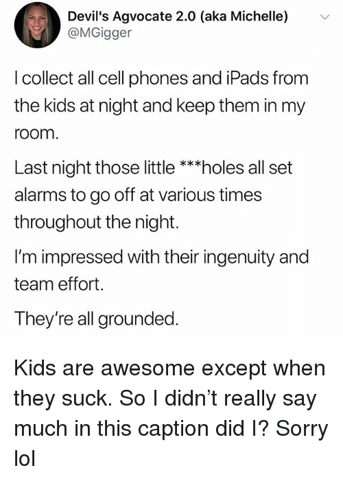 Funny, Lol, and Sorry: Devil's Agvocate 2.0 (aka Michelle) v  @MGigger  l collect all cell phones and iPads from  the kids at night and keep them in my  room  Last night those little **holes all set  alarms to go off at various times  throughout the night.  I'm impressed with their ingenuity and  team effort.  They're all grounded Kids are awesome except when they suck. So I didn't really say much in this caption did I? Sorry lol