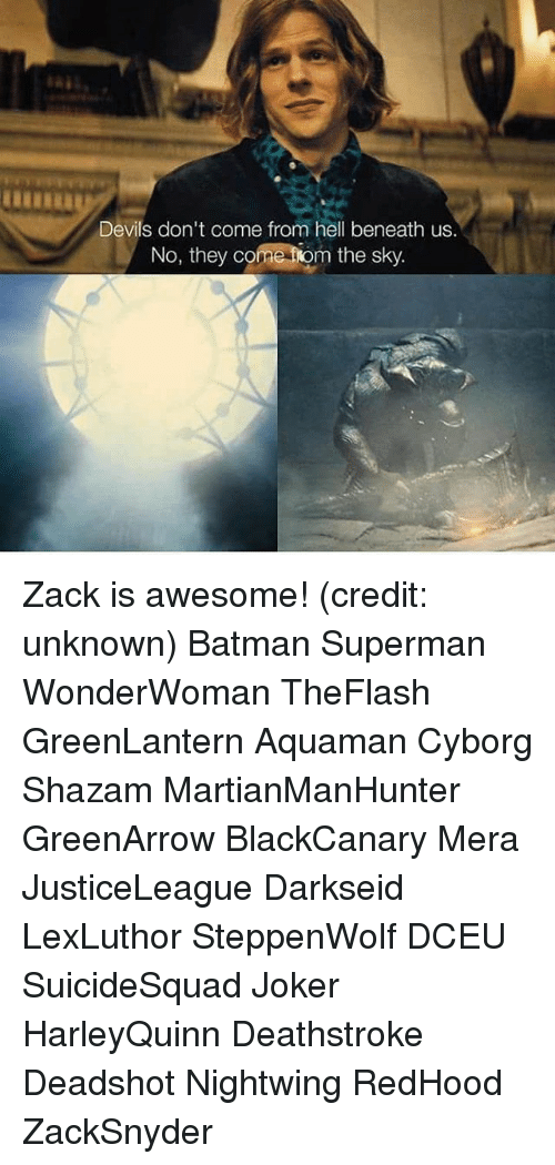 Batman, Joker, and Memes: Devils don't come from hell beneath us.  No, they come tiom the sky Zack is awesome! (credit: unknown) Batman Superman WonderWoman TheFlash GreenLantern Aquaman Cyborg Shazam MartianManHunter GreenArrow BlackCanary Mera JusticeLeague Darkseid LexLuthor SteppenWolf DCEU SuicideSquad Joker HarleyQuinn Deathstroke Deadshot Nightwing RedHood ZackSnyder