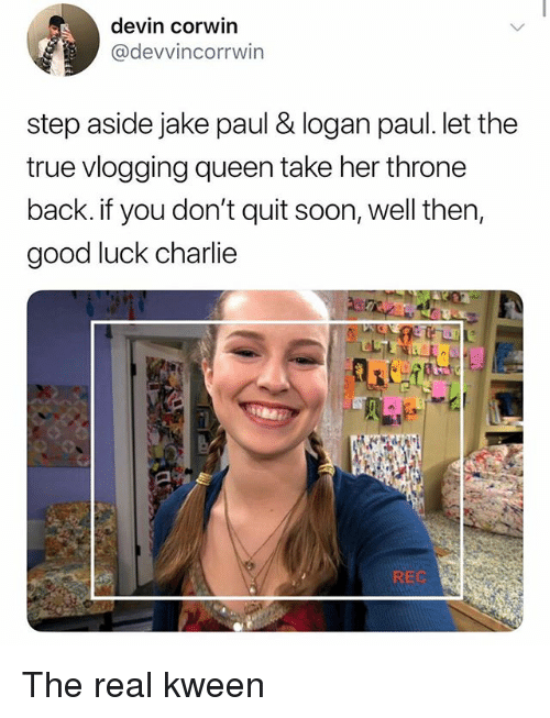 Charlie, Memes, and Soon...: devin corwin  @devvincorrwin  step aside jake paul & logan paul. let the  true vlogging queen take her throne  back. if you don't quit soon, well then,  good luck charlie  REC The real kween