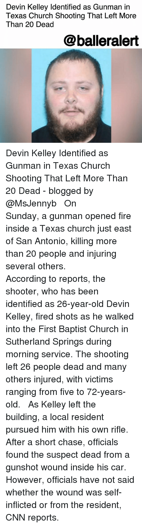 Church, cnn.com, and Fire: Devin Kelley Identified as Gunman in  Texas Church Shooting That Left More  Than 20 Dead  @balleralert Devin Kelley Identified as Gunman in Texas Church Shooting That Left More Than 20 Dead - blogged by @MsJennyb ⠀⠀⠀⠀⠀⠀⠀ ⠀⠀⠀⠀⠀⠀⠀ On Sunday, a gunman opened fire inside a Texas church just east of San Antonio, killing more than 20 people and injuring several others. ⠀⠀⠀⠀⠀⠀⠀ ⠀⠀⠀⠀⠀⠀⠀ According to reports, the shooter, who has been identified as 26-year-old Devin Kelley, fired shots as he walked into the First Baptist Church in Sutherland Springs during morning service. The shooting left 26 people dead and many others injured, with victims ranging from five to 72-years-old. ⠀⠀⠀⠀⠀⠀⠀ ⠀⠀⠀⠀⠀⠀⠀ As Kelley left the building, a local resident pursued him with his own rifle. After a short chase, officials found the suspect dead from a gunshot wound inside his car. However, officials have not said whether the wound was self-inflicted or from the resident, CNN reports.