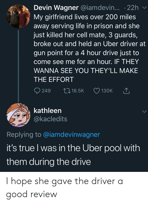 Life, True, and Uber: Devin Wagner @iamdevin... 22h  My girlfriend lives over 200 miles  away serving life in prison and she  just killed her cell mate, 3 guards,  broke out and held an Uber driver at  gun point for a 4 hour drive just to  come see me for an hour. IF THEY  WANNA SEE YOU THEY'LL MAKE  THE EFFORT  249  L18.5K  130K  kathleen  @kacledits  Replying to @iamdevinwagner  it's true I was in the Uber pool with  them during the drive I hope she gave the driver a good review
