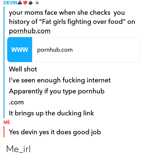 "Apparently, Food, and Fucking: DEVIN  your moms face when she checks you  history of ""Fat girls fighting over food"" on  pornhub.comm  pornhub.com  Well shot  I've seen enough fucking internet  Apparently if you type pornhub  .com  It brings up the ducking link  ME  Yes devin yes it does good job Me_irl"