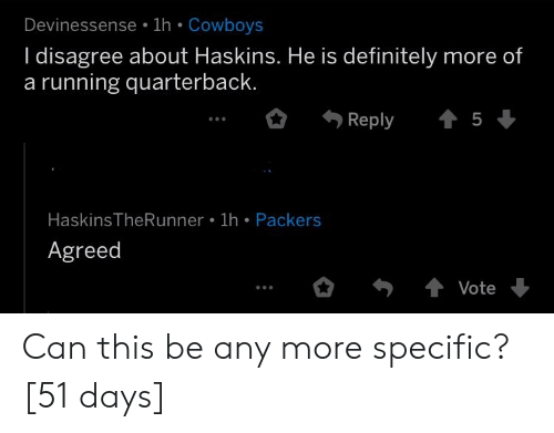 Dallas Cowboys, Definitely, and Packers: Deviness  ense 1h Cowboys  I disagree about Haskins. He is definitely more of  a running quarterback  Reply  5  HaskinsTheRunner 1h Packers  Agreed  Vote Can this be any more specific? [51 days]