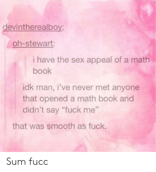 """Sex, Smooth, and Book: devintherealboy:  oh-stewart:  i have the sex appeal of a math  book  idk man, i've never met anyone  that opened a math book and  didn't say """"fuck me""""  that was smooth as fuck. Sum fucc"""